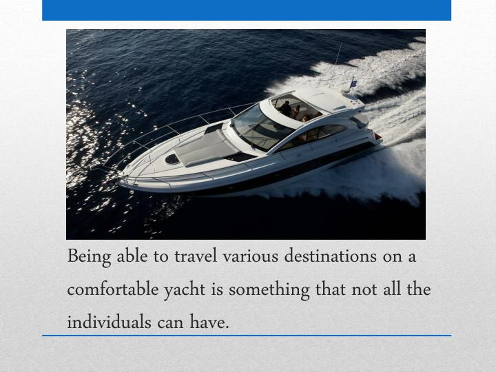 Being able to travel various destinations on a comfortable yacht is something that not all the individuals can
