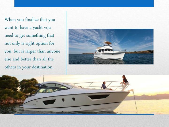 When you finalize that you want to have a yacht you need to get something that not only is right option for you, but is larger than anyone else and better than all the others in your destination.