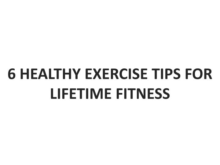 6 healthy exercise tips for lifetime fitness