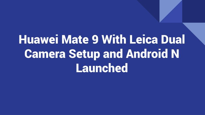 Huawei mate 9 with leica dual camera setup and android n launched