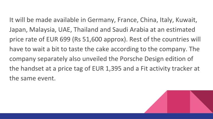 It will be made available in Germany, France, China, Italy, Kuwait, Japan, Malaysia, UAE, Thailand and Saudi Arabia at an estimated price rate of EUR 699 (Rs 51,600 approx). Rest of the countries will have to wait a bit to taste the cake according to the company. The company separately also unveiled the Porsche Design edition of the handset at a price tag of EUR 1,395 and a Fit activity tracker at the same event.