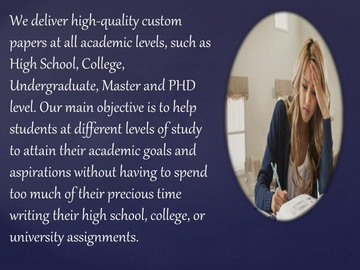 We deliver high-quality custom papers at all academic levels, such as High School, College, Undergraduate, Master and PHD level. Our main objective is to help students at different levels of study to attain their academic goals and aspirations without having to spend too much of their precious time writing their high school, college, or university assignments.
