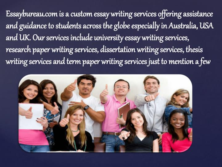 Essaybureau.com is a custom essay writing services offering assistance and guidance to students across the globe especially in Australia, USA and UK. Our services include university essay writing services, research paper writing services, dissertation writing services, thesis writing services and term paper writing services just to mention a few