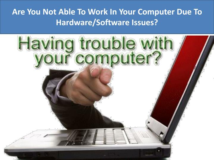Are You Not Able To Work In Your Computer Due To Hardware/Software Issues?