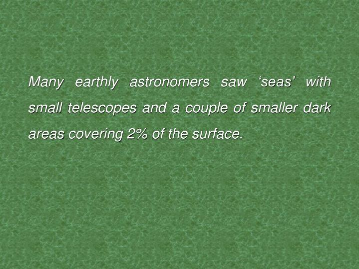 Many earthly astronomers saw 'seas' with small telescopes and a couple of smaller dark areas covering 2% of the surface.