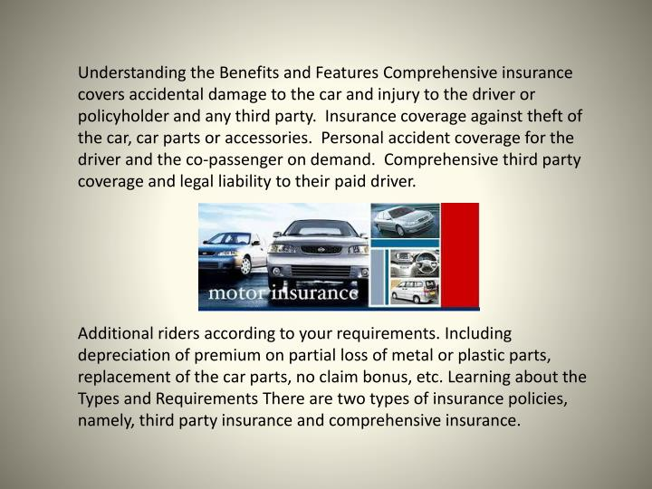 Understanding the Benefits and Features Comprehensive insurance covers accidental damage to the car and injury to the driver or policyholder and any third party.  Insurance coverage against theft of the car, car parts or accessories.  Personal accident coverage for the driver and the co-passenger on demand.  Comprehensive third party coverage and legal liability to their paid driver.