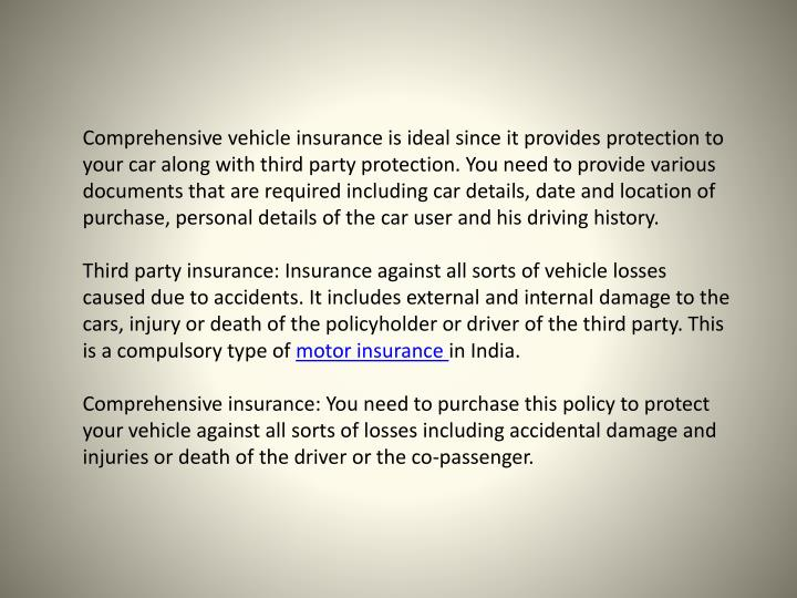 Comprehensive vehicle insurance is ideal since it provides protection to your car along with third party protection.
