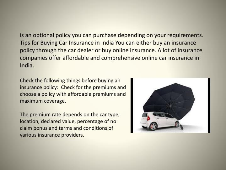 is an optional policy you can purchase depending on your requirements. Tips for Buying Car Insurance in India You can either buy an insurance policy through the car dealer or buy online insurance.