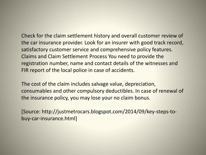 Check for the claim settlement history and overall customer review of the car insurance provider. Look for an insurer with good track record, satisfactory customer service and comprehensive policy features.