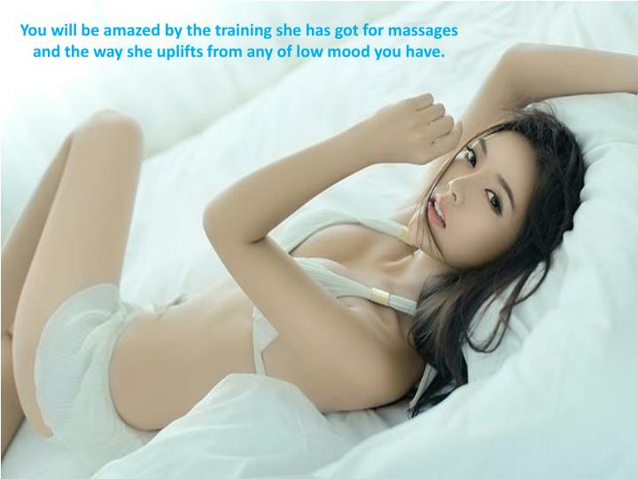 You will be amazed by the training she has got for massages and the way she uplifts from any of low mood you have.