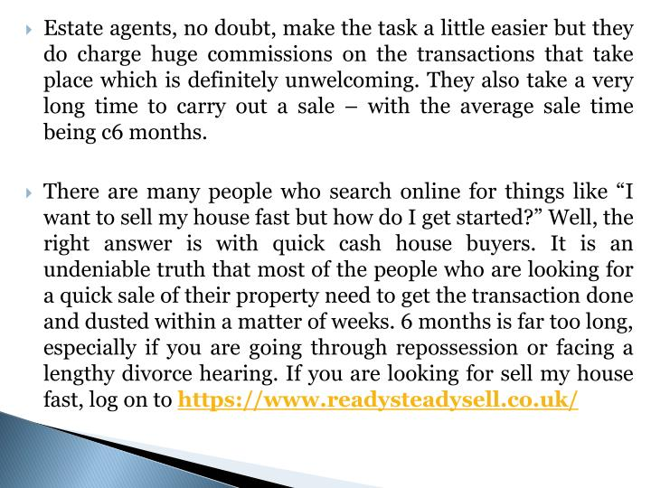 Estate agents, no doubt, make the task a little easier but they do charge huge commissions on the transactions that take place which is definitely unwelcoming. They also take a very long time to carry out a sale – with the average sale time being c6 months.