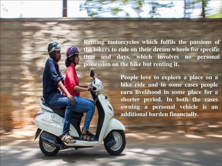 Renting motorcycles which fulfils the passions of the bikers to ride on their dream wheels for speci...
