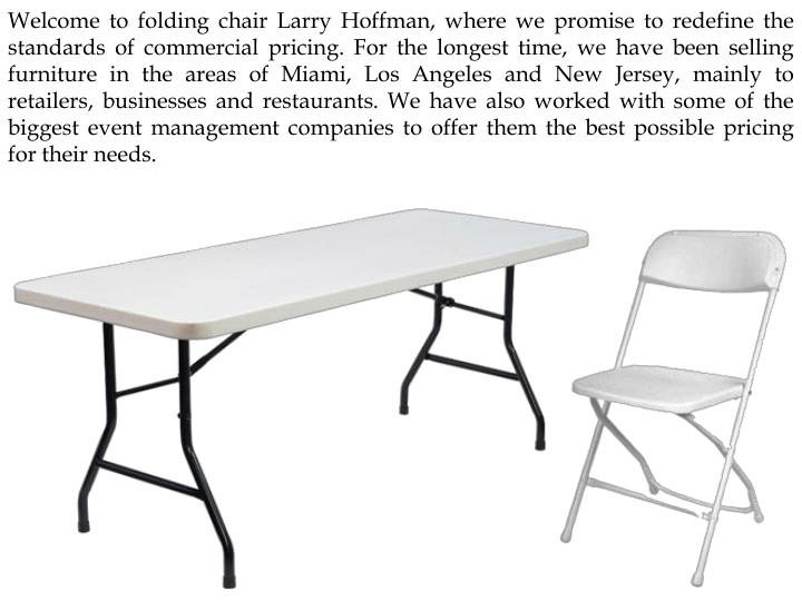 Welcome to folding chair Larry Hoffman, where we promise to redefine the standards of commercial pricing. For the longest time, we have been selling furniture in the areas of Miami, Los Angeles and New Jersey, mainly to retailers, businesses and restaurants. We have also worked with some of the biggest event management companies to offer them the best possible pricing for their needs.