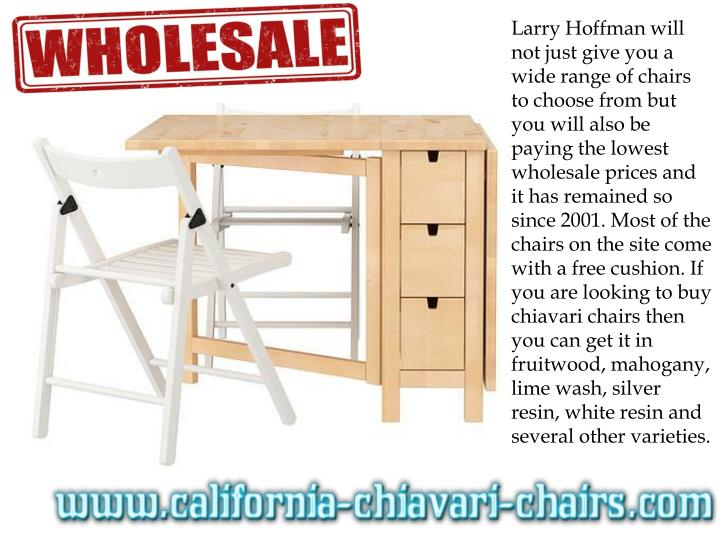 Larry Hoffman will not just give you a wide range of chairs to choose from but you will also be paying the lowest wholesale prices and it has remained so since 2001. Most of the chairs on the site come with a free cushion. If you are looking to buy