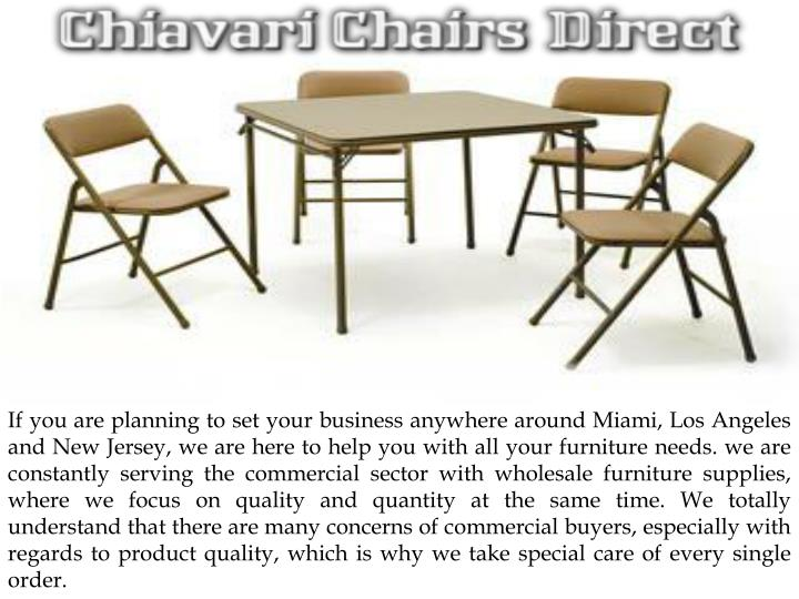 If you are planning to set your business anywhere around Miami, Los Angeles and New Jersey, we are here to help you with all your furniture needs. we are constantly serving the commercial sector with wholesale furniture supplies, where we focus on quality and quantity at the same time. We totally understand that there are many concerns of commercial buyers, especially with regards to product quality, which is why we take special care of every single order.