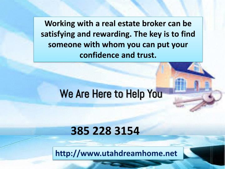 Working with a real estate broker can be satisfying and rewarding. The key is to find someone with whom you can put your confidence and