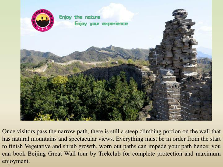 Once visitors pass the narrow path, there is still a steep climbing portion on the wall that has natural mountains and spectacular views. Everything must be in order from the start to finish Vegetative and shrub growth, worn out paths can impede your path hence; you can book Beijing Great Wall tour by