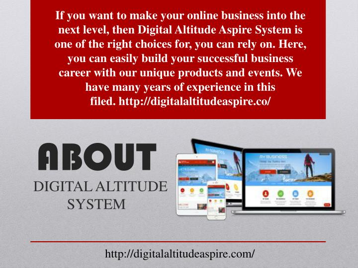 If you want to make your online business into the next level, then Digital Altitude Aspire System is one of the right choices for, you can rely on. Here, you can easily build your successful business career with our unique products and events. We have many years of experience in this filed.http://digitalaltitudeaspire.co/
