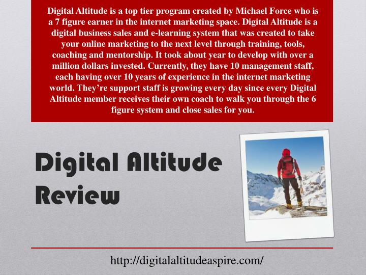 Digital Altitude is a top tier program created by Michael Force who is a 7 figure earner in the internet marketing space. Digital Altitude is a digital business sales and e-learning system that was created to take your online marketing to the next level through training, tools, coaching and mentorship. It took about year to develop with over a million dollars invested. Currently, they have 10 management staff, each having over 10 years of experience in the internet marketing world. They're support staff is growing every day since every Digital Altitude member receives their own coach to walk you through the 6 figure system and close sales for you.