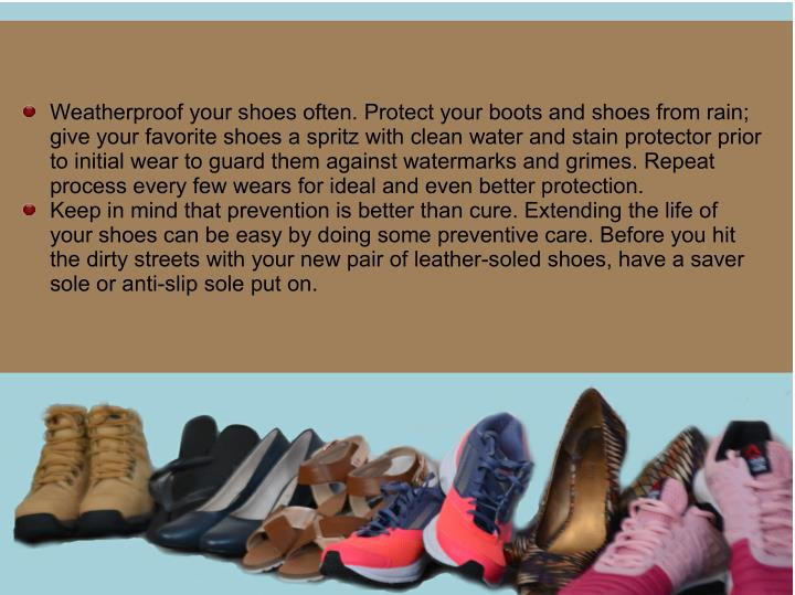 Weatherproof your shoes often. Protect your boots and shoes from rain;