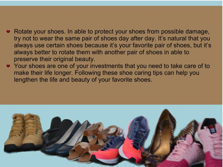 Rotate your shoes. In able to protect your shoes from possible damage,