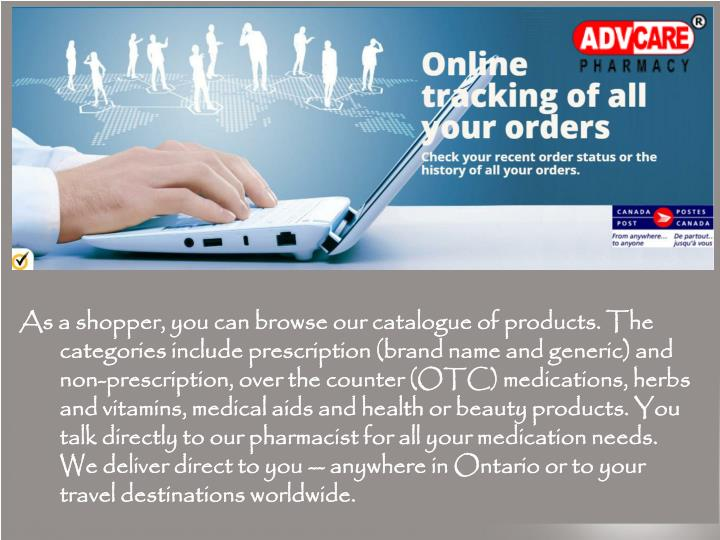 As a shopper, you can browse our catalogue of products. The categories include prescription (brand name and generic) and non-prescription, over the counter (OTC) medications, herbs and vitamins, medical aids and health or beauty products. You talk directly to our pharmacist for all your medication needs. We deliver direct to you -- anywhere in Ontario or to your travel destinations worldwide.