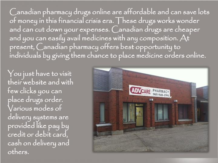 Canadian pharmacy drugs online are affordable and can save lots of money in this financial crisis era. These drugs works wonder and can cut down your expenses. Canadian drugs are cheaper and you can easily avail medicines with any composition. At present, Canadian pharmacy offers best opportunity to individuals by giving them chance to place medicine orders online.