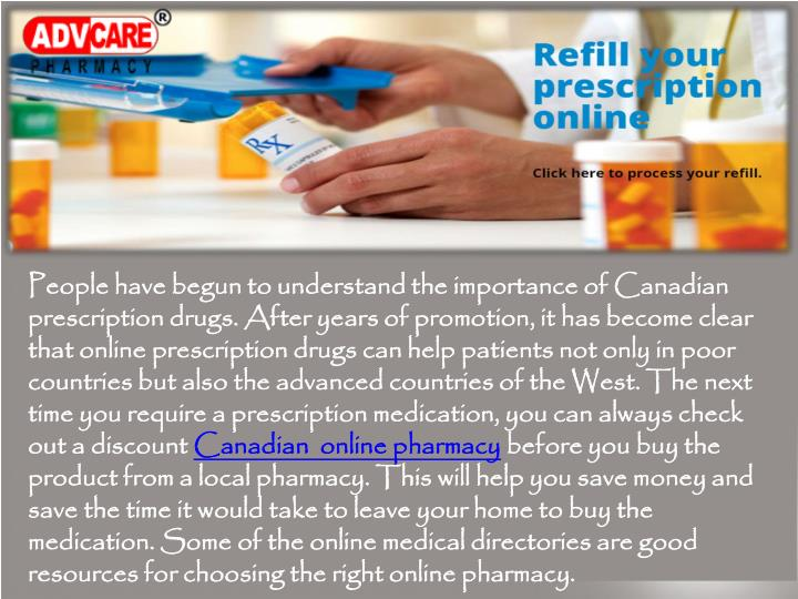 People have begun to understand the importance of Canadian prescription drugs. After years of promotion, it has become clear that online prescription drugs can help patients not only in poor countries but also the advanced countries of the West. The next time you require a prescription medication, you can always check out a discount