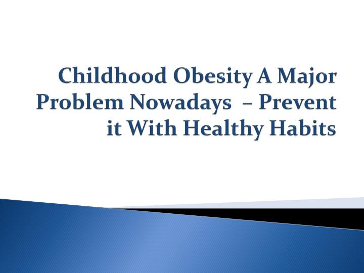 Childhood obesity a major problem nowadays prevent it with healthy habits