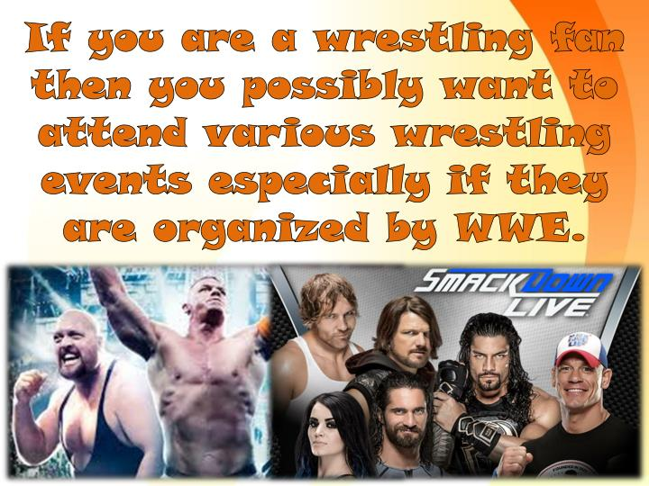 If you are a wrestling fan then you possibly want to attend various wrestling events especially if they are organized by
