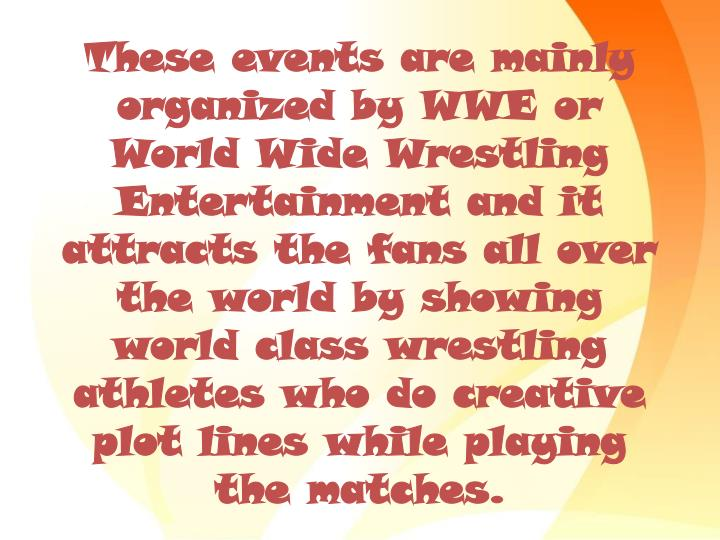 These events are mainly organized by WWE or World Wide Wrestling Entertainment and it attracts the fans all over the world by showing world class wrestling athletes who do creative plot lines while playing the matches.