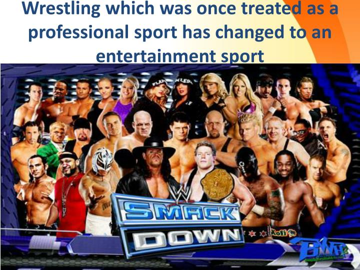 Wrestling which was once treated as a professional sport has changed to an entertainment sport