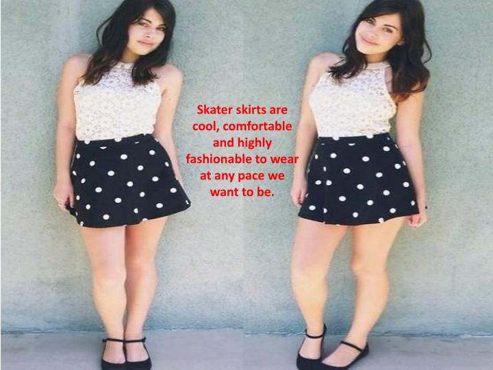Skater skirts are cool, comfortable and highly fashionable to wear at any pace we want to be.