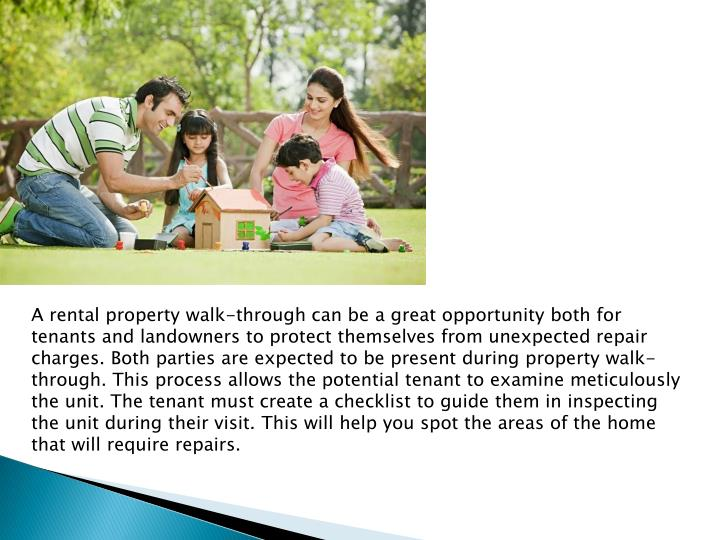 A rental property walk-through can be a great opportunity both for tenants and landowners to protect themselves from unexpected repair charges. Both parties are expected to be present during property walk-through. This process allows the potential tenant to examine meticulously the unit. The tenant must create a checklist to guide them in inspecting the unit during their visit. This will help you spot the areas of the home that will require repairs.