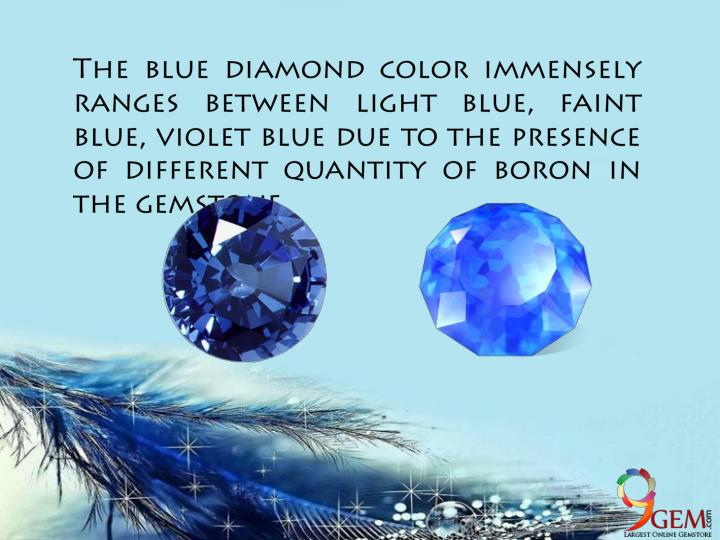 The blue diamond color immensely ranges between light blue, faint blue, violet blue due to the presence of different quantity of boron in the
