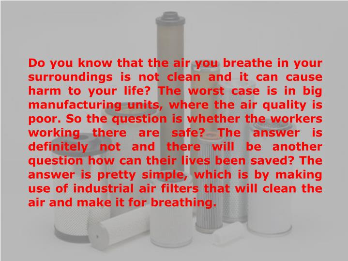 Do you know that the air you breathe in your surroundings is not clean and it can cause harm to your life? The worst case is in big manufacturing units, where the air quality is poor. So the question is whether the workers working there are safe? The answer is definitely not and there will be another question how can their lives been saved? The answer is pretty simple, which is by making use of industrial air filters that will clean the air and make it for breathing.