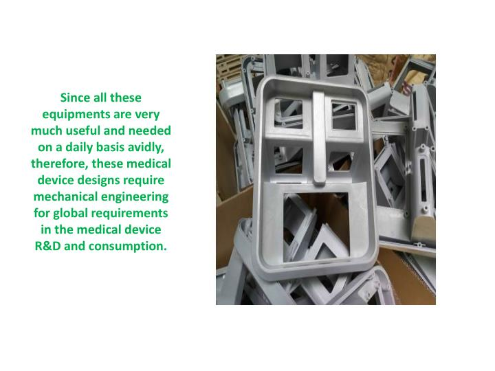 Since all these equipments are very much useful and needed on a daily basis avidly, therefore, these medical device designs require mechanical engineering for global requirements in the medical device R&D and consumption.