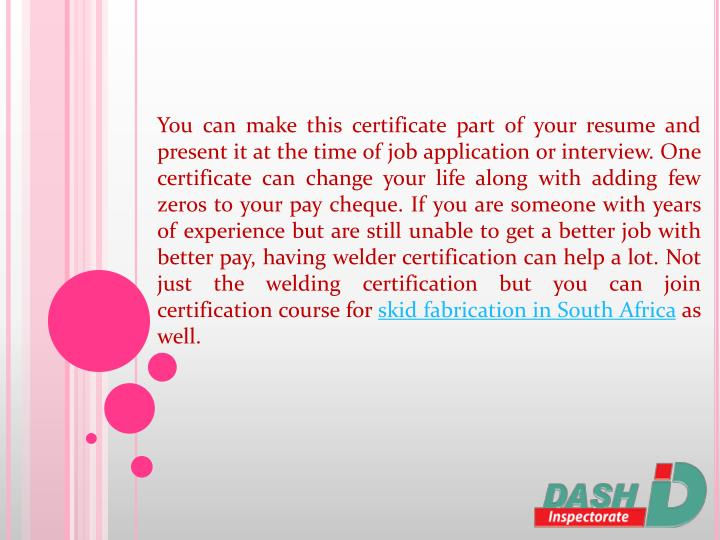 You can make this certificate part of your resume and present it at the time of job application or interview. One certificate can change your life along with adding few zeros to your pay