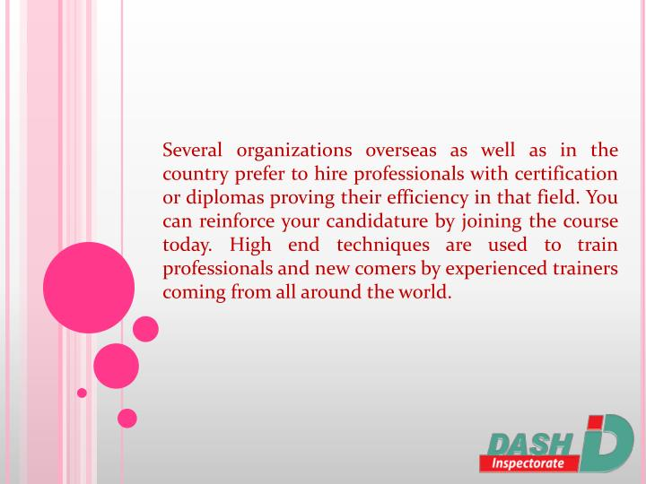 Several organizations overseas as well as in the country prefer to hire professionals with certification or diplomas proving their efficiency in that field. You can reinforce your candidature by joining the course today. High end techniques are used to train professionals and new comers by experienced trainers coming from all around the world.