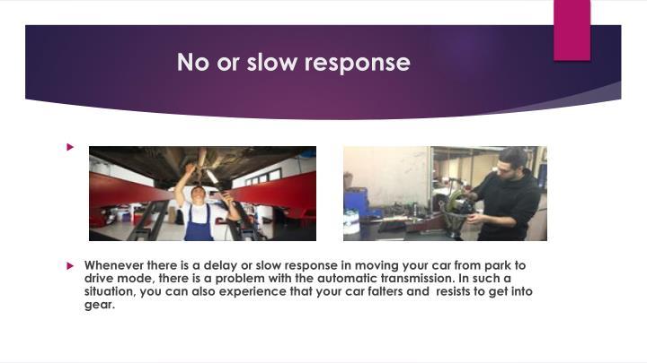 No or slow response