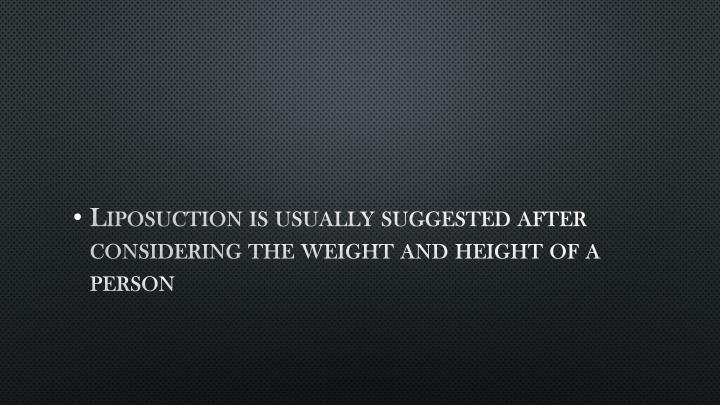 Liposuction is usually suggested after considering the weight and height of a