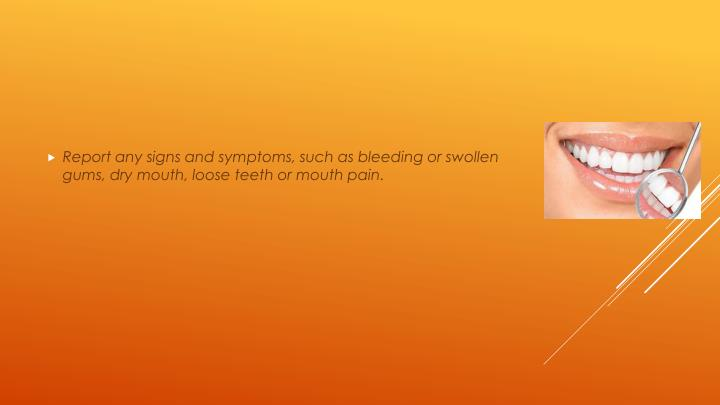 Report any signs and symptoms, such as bleeding or swollen gums, dry mouth, loose teeth or mouth pain