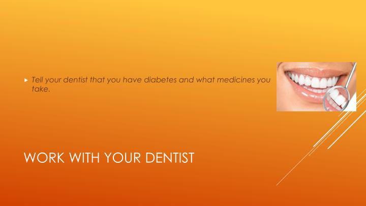 Tell your dentist that you have diabetes and what medicines you take.