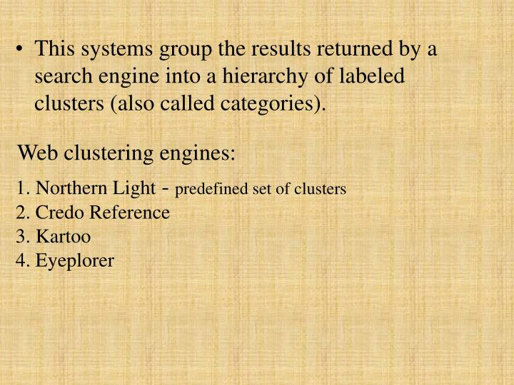 This systems group the results returned by a search engine into a hierarchy of labeled clusters (also called categories).