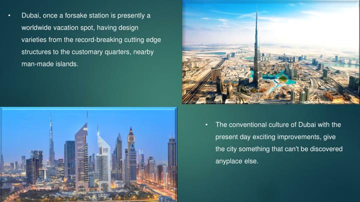 Dubai, once a forsake station is presently a worldwide vacation spot, having design varieties from the record-breaking cutting edge structures to the customary quarters, nearby man-made islands.