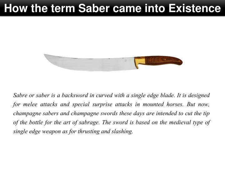 Sabre or saber is a backsword in curved with a single edge blade. It is designed for melee attacks and special surprise attacks in mounted horses. But now, champagne sabers and champagne swords these days are intended to cut the tip of the bottle for the art of sabrage. The sword is based on the medieval type of single edge weapon as for thrusting and slashing.