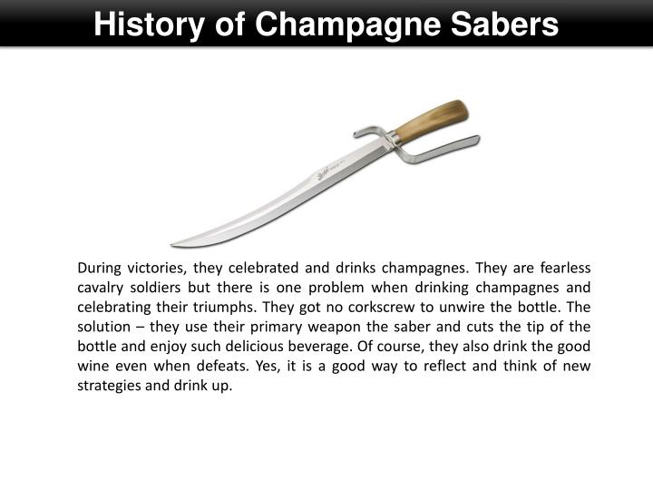 During victories, they celebrated and drinks champagnes. They are fearless cavalry soldiers but there is one problem when drinking champagnes and celebrating their triumphs. They got no corkscrew to unwire the bottle. The solution – they use their primary weapon the saber and cuts the tip of the bottle and enjoy such delicious beverage. Of course, they also drink the good wine even when defeats. Yes, it is a good way to reflect and think of new strategies and drink up.