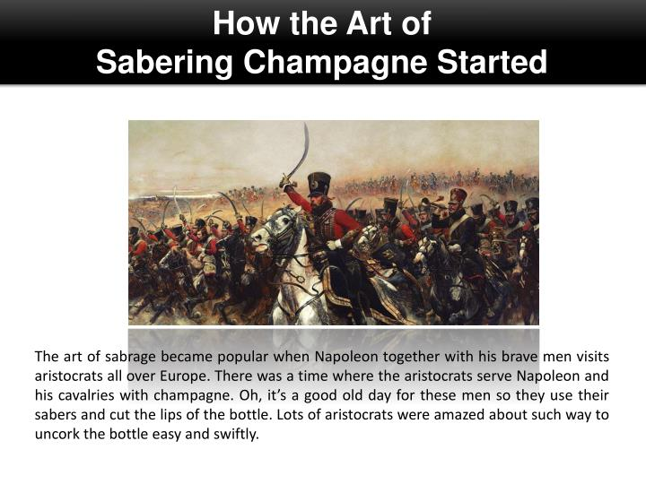 The art of sabrage became popular when Napoleon together with his brave men visits aristocrats all over Europe. There was a time where the aristocrats serve Napoleon and his cavalries with champagne. Oh, it's a good old day for these men so they use their sabers and cut the lips of the bottle. Lots of aristocrats were amazed about such way to uncork the bottle easy and swiftly.