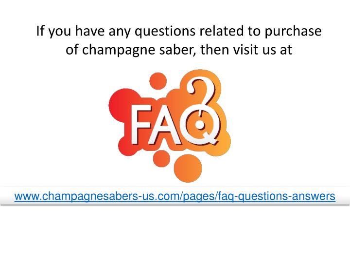 If you have any questions related to purchase of champagne saber, then visit us at