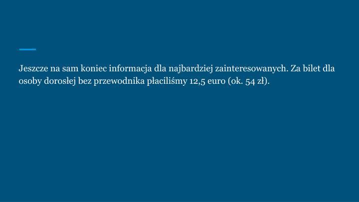 Jeszcze na sam koniec informacja dla najbardziej zainteresowanych. Za bilet dla osoby dorosłej bez przewodnika płaciliśmy 12,5 euro (ok. 54 zł).